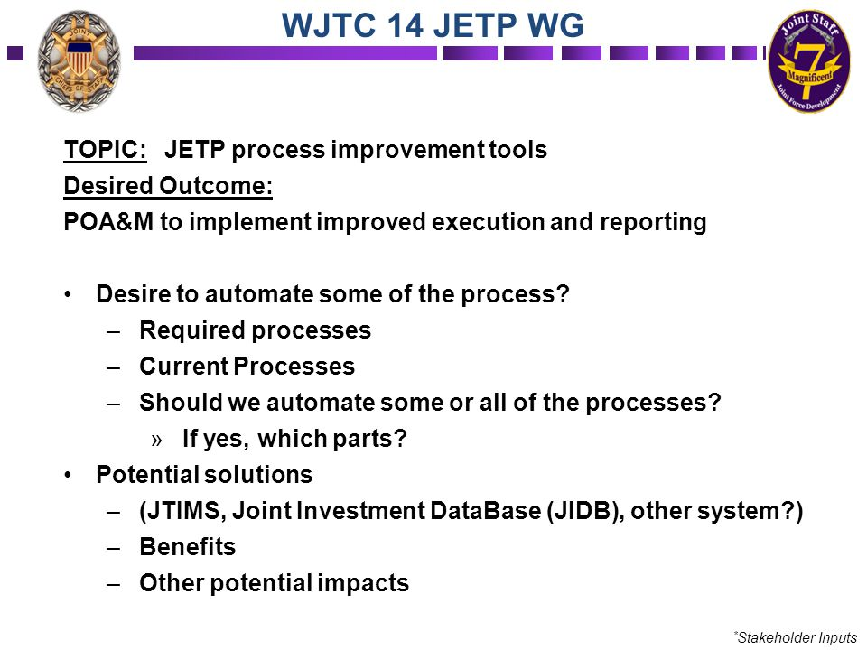 TOPIC: JETP process improvement tools Desired Outcome: POA&M to implement improved execution and reporting Desire to automate some of the process? –Re