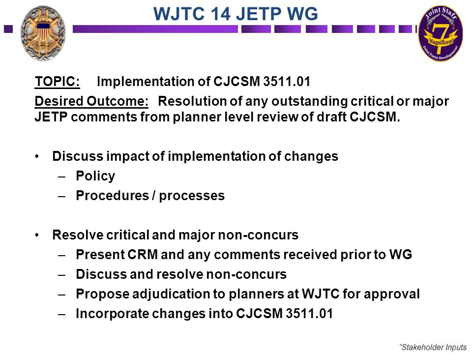 TOPIC: Implementation of CJCSM 3511.01 Desired Outcome: Resolution of any outstanding critical or major JETP comments from planner level review of dra