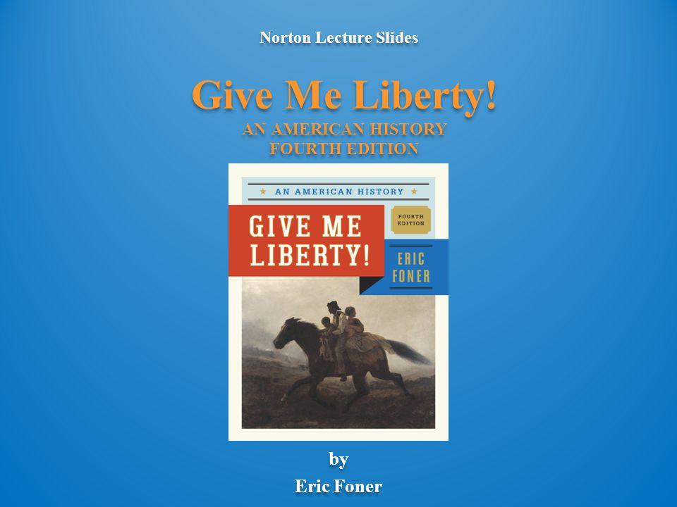 Norton Lecture Slides by Eric Foner Norton Lecture Slides by Eric Foner Give Me Liberty.
