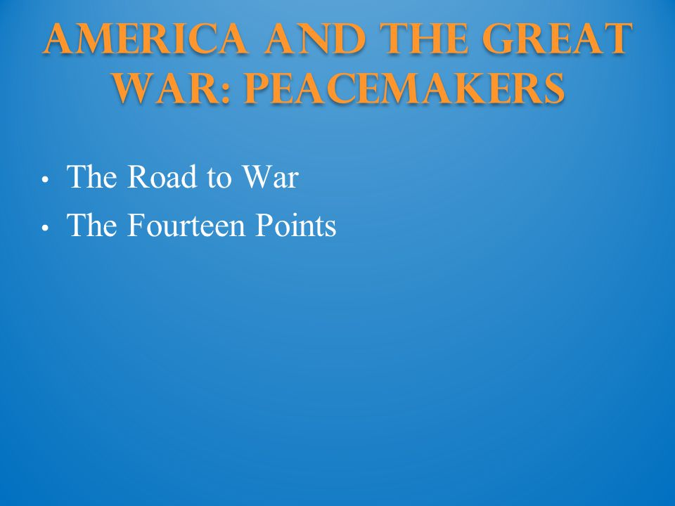 America and the Great War: Peacemakers The Road to War The Fourteen Points