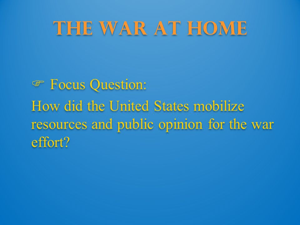 The War at Home  Focus Question: How did the United States mobilize resources and public opinion for the war effort.