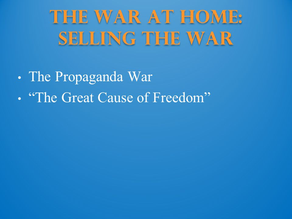 The War at Home: Selling the War The Propaganda War The Great Cause of Freedom