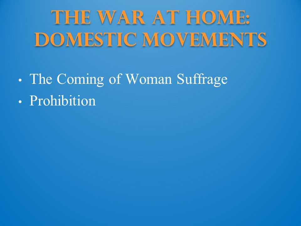 The War at Home: Domestic Movements The Coming of Woman Suffrage Prohibition
