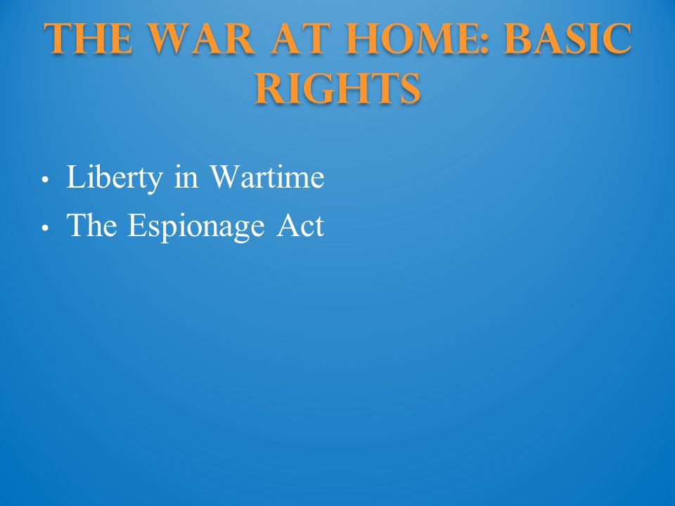 The War at Home: Basic Rights Liberty in Wartime The Espionage Act