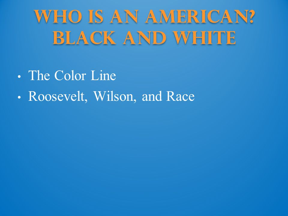 Who Is an American Black and White The Color Line Roosevelt, Wilson, and Race