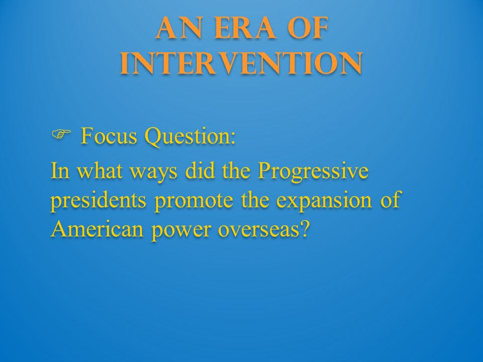 An Era of Intervention  Focus Question: In what ways did the Progressive presidents promote the expansion of American power overseas.