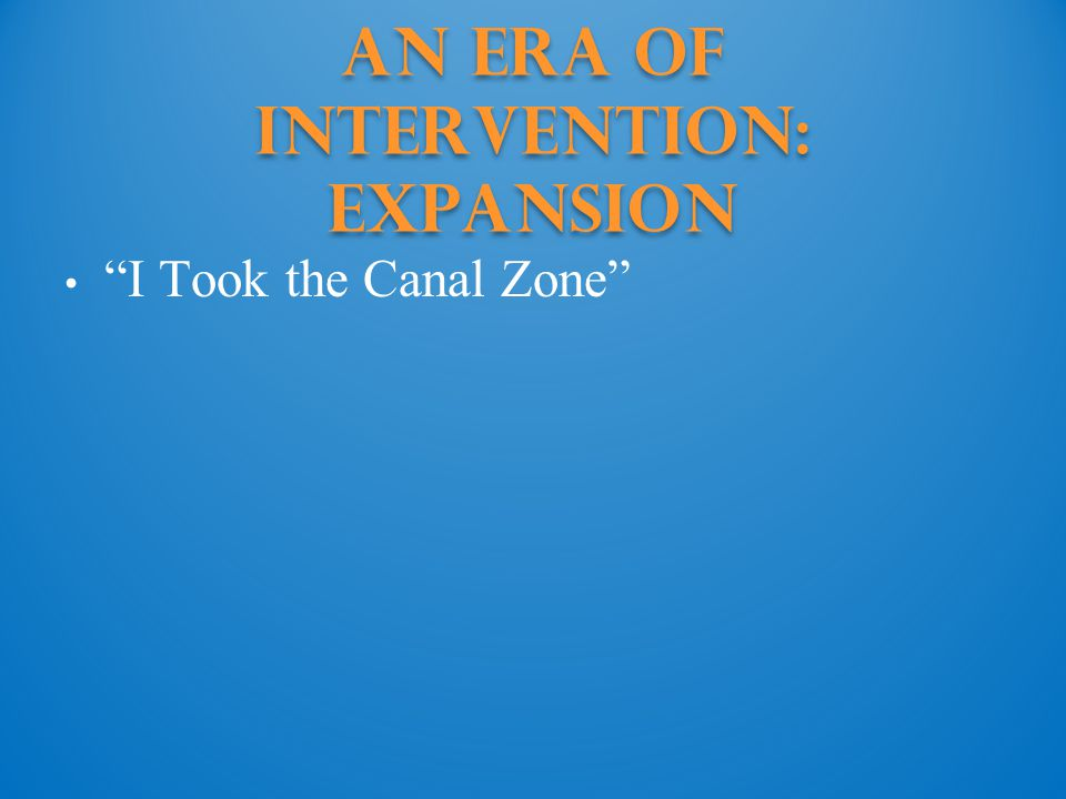 An Era of Intervention: Expansion I Took the Canal Zone