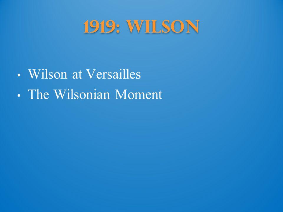 1919: Wilson Wilson at Versailles The Wilsonian Moment
