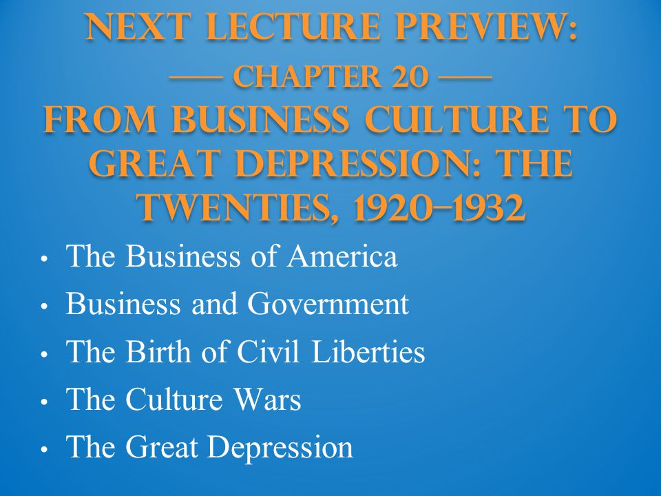 Next Lecture PREVIEW: —— Chapter 20 —— From Business Culture to Great Depression: The Twenties, 1920–1932 The Business of America Business and Government The Birth of Civil Liberties The Culture Wars The Great Depression
