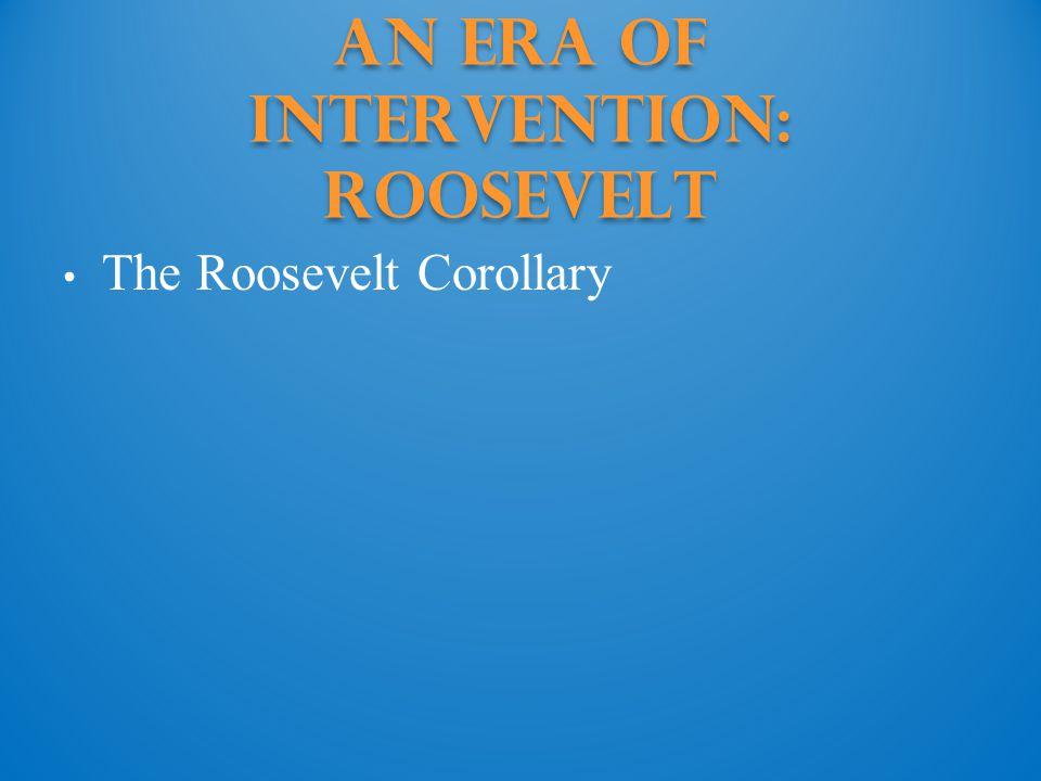 An Era of Intervention: Roosevelt The Roosevelt Corollary