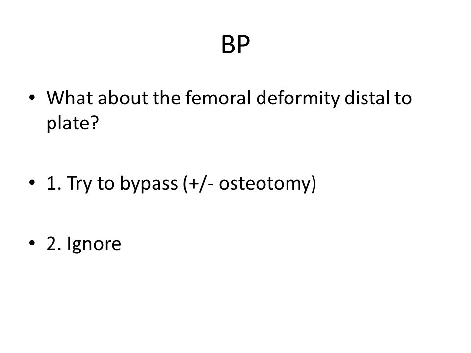 BP What about the femoral deformity distal to plate? 1. Try to bypass (+/- osteotomy) 2. Ignore