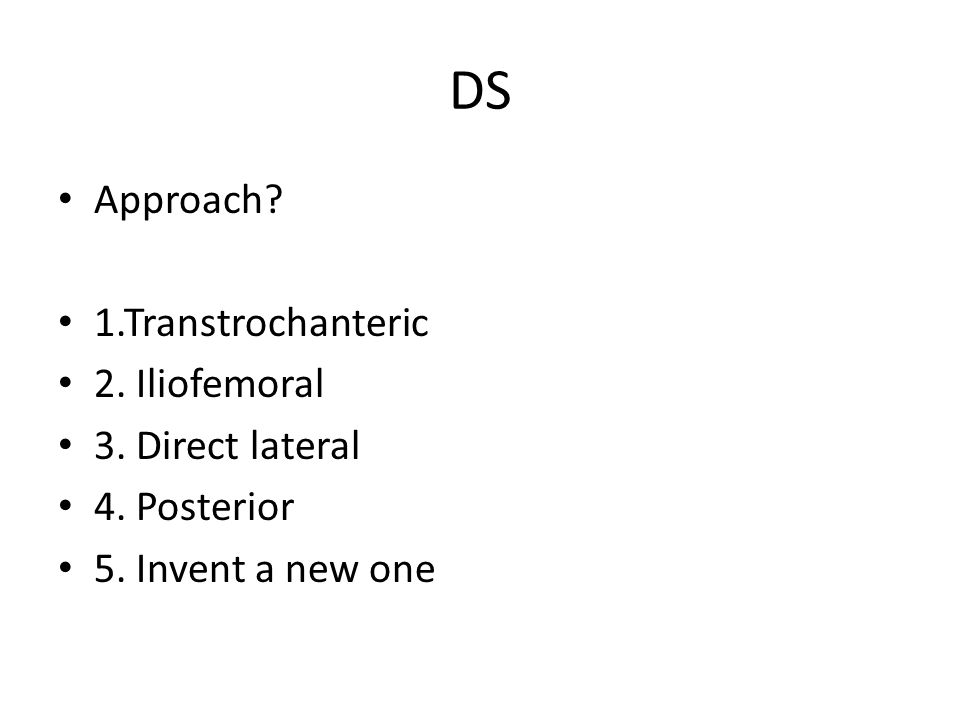DS Approach? 1.Transtrochanteric 2. Iliofemoral 3. Direct lateral 4. Posterior 5. Invent a new one