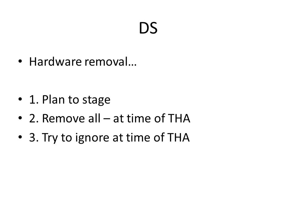 DS Hardware removal… 1.Plan to stage 2. Remove all – at time of THA 3.