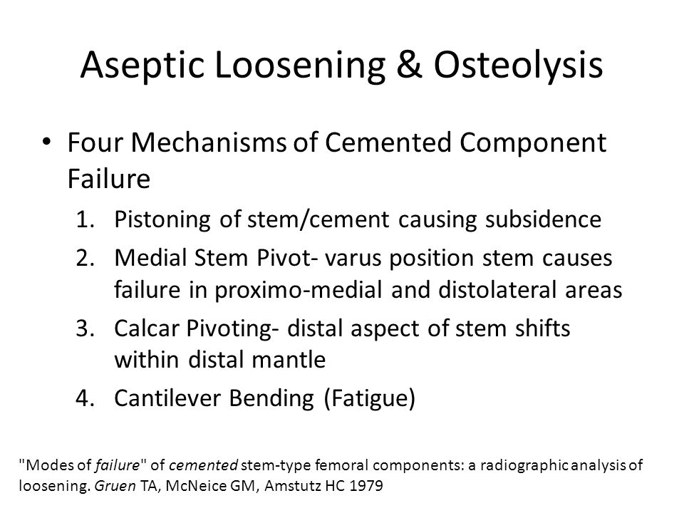 Aseptic Loosening & Osteolysis Four Mechanisms of Cemented Component Failure 1.Pistoning of stem/cement causing subsidence 2.Medial Stem Pivot- varus position stem causes failure in proximo-medial and distolateral areas 3.Calcar Pivoting- distal aspect of stem shifts within distal mantle 4.Cantilever Bending (Fatigue) Modes of failure of cemented stem-type femoral components: a radiographic analysis of loosening.