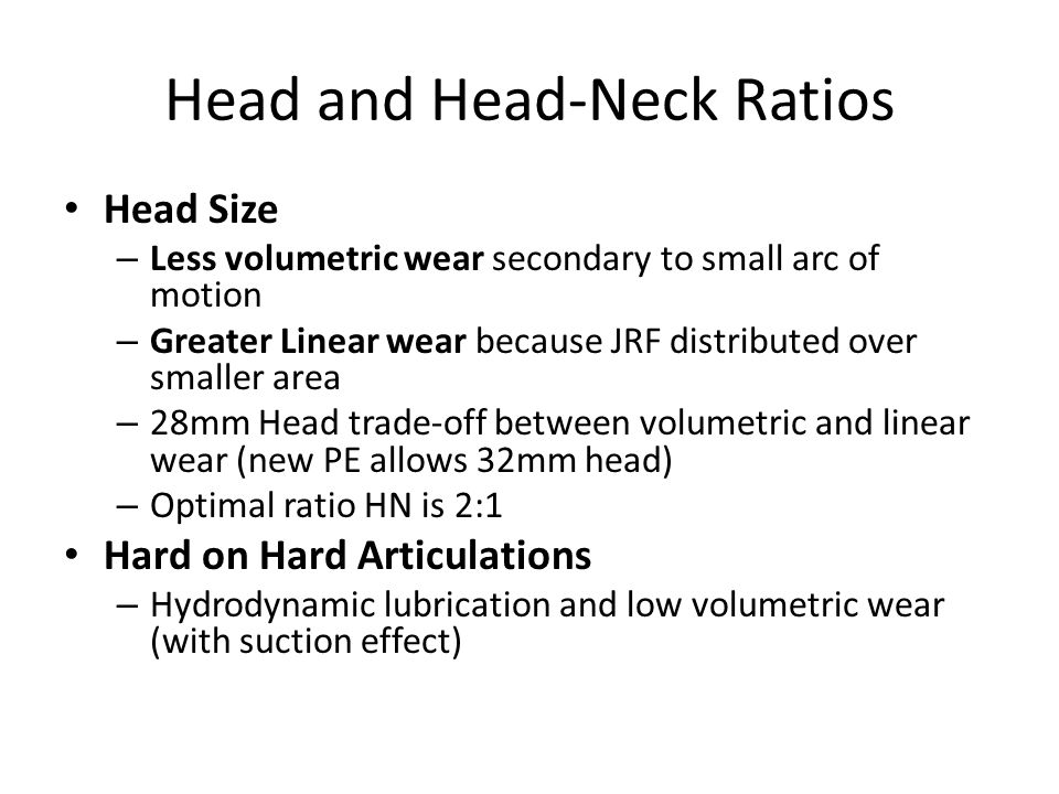 Head and Head-Neck Ratios Head Size – Less volumetric wear secondary to small arc of motion – Greater Linear wear because JRF distributed over smaller area – 28mm Head trade-off between volumetric and linear wear (new PE allows 32mm head) – Optimal ratio HN is 2:1 Hard on Hard Articulations – Hydrodynamic lubrication and low volumetric wear (with suction effect)
