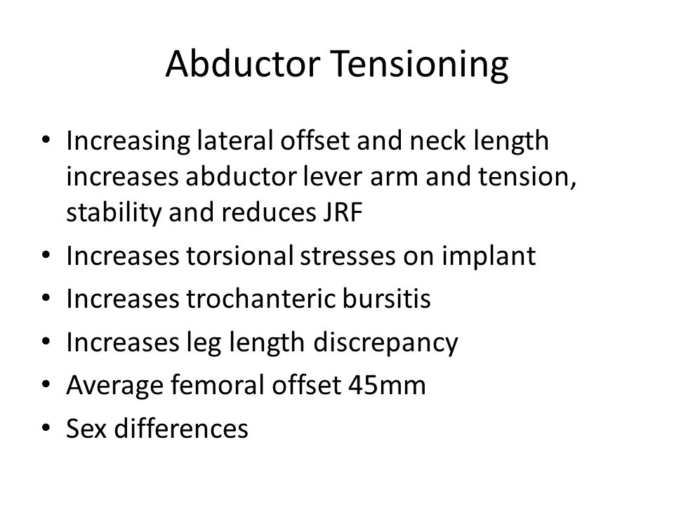 Abductor Tensioning Increasing lateral offset and neck length increases abductor lever arm and tension, stability and reduces JRF Increases torsional stresses on implant Increases trochanteric bursitis Increases leg length discrepancy Average femoral offset 45mm Sex differences