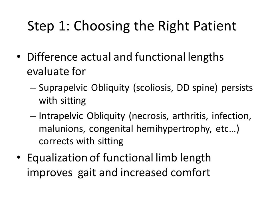 Step 1: Choosing the Right Patient Difference actual and functional lengths evaluate for – Suprapelvic Obliquity (scoliosis, DD spine) persists with sitting – Intrapelvic Obliquity (necrosis, arthritis, infection, malunions, congenital hemihypertrophy, etc…) corrects with sitting Equalization of functional limb length improves gait and increased comfort