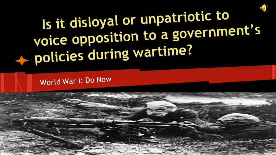 World War I: Do Now Is it disloyal or unpatriotic to voice opposition to a government's policies during wartime?
