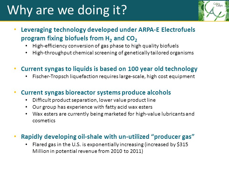 Why are we doing it? Leveraging technology developed under ARPA-E Electrofuels program fixing biofuels from H 2 and CO 2 High-efficiency conversion of