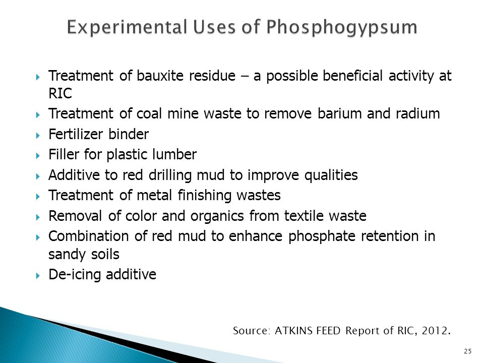  Treatment of bauxite residue – a possible beneficial activity at RIC  Treatment of coal mine waste to remove barium and radium  Fertilizer binder  Filler for plastic lumber  Additive to red drilling mud to improve qualities  Treatment of metal finishing wastes  Removal of color and organics from textile waste  Combination of red mud to enhance phosphate retention in sandy soils  De-icing additive Source: ATKINS FEED Report of RIC, 2012.