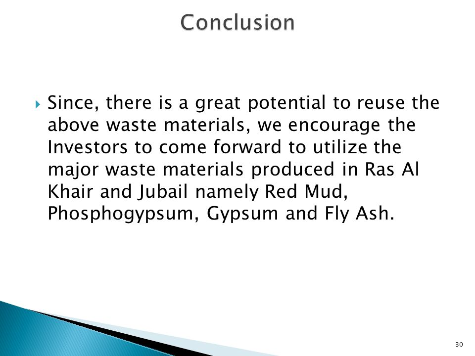  Since, there is a great potential to reuse the above waste materials, we encourage the Investors to come forward to utilize the major waste materials produced in Ras Al Khair and Jubail namely Red Mud, Phosphogypsum, Gypsum and Fly Ash.