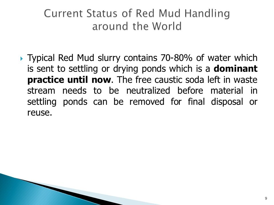  Factors to be considered for disposal techniques of Red Mud (containing 70 to 80% water): Reducing waste volume by dewatering Neutralizing the mud Assessing the potential reuse of dried residue Minimizing the environmental impact.
