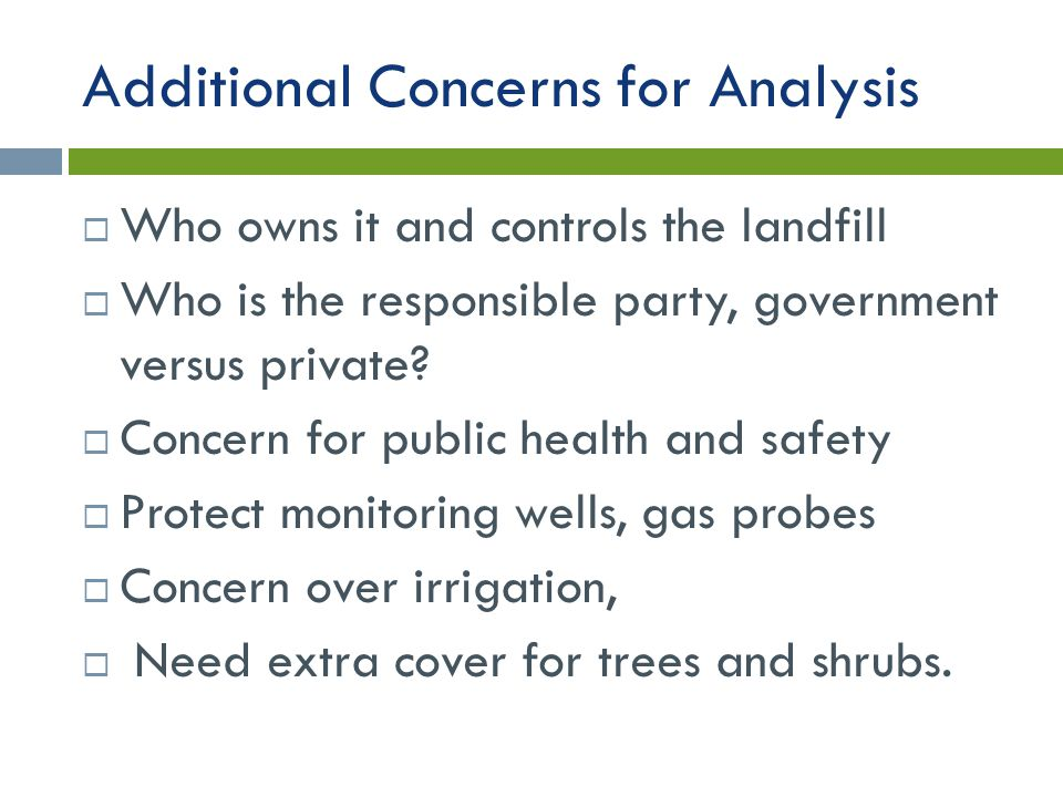 Additional Concerns for Analysis  Who owns it and controls the landfill  Who is the responsible party, government versus private.