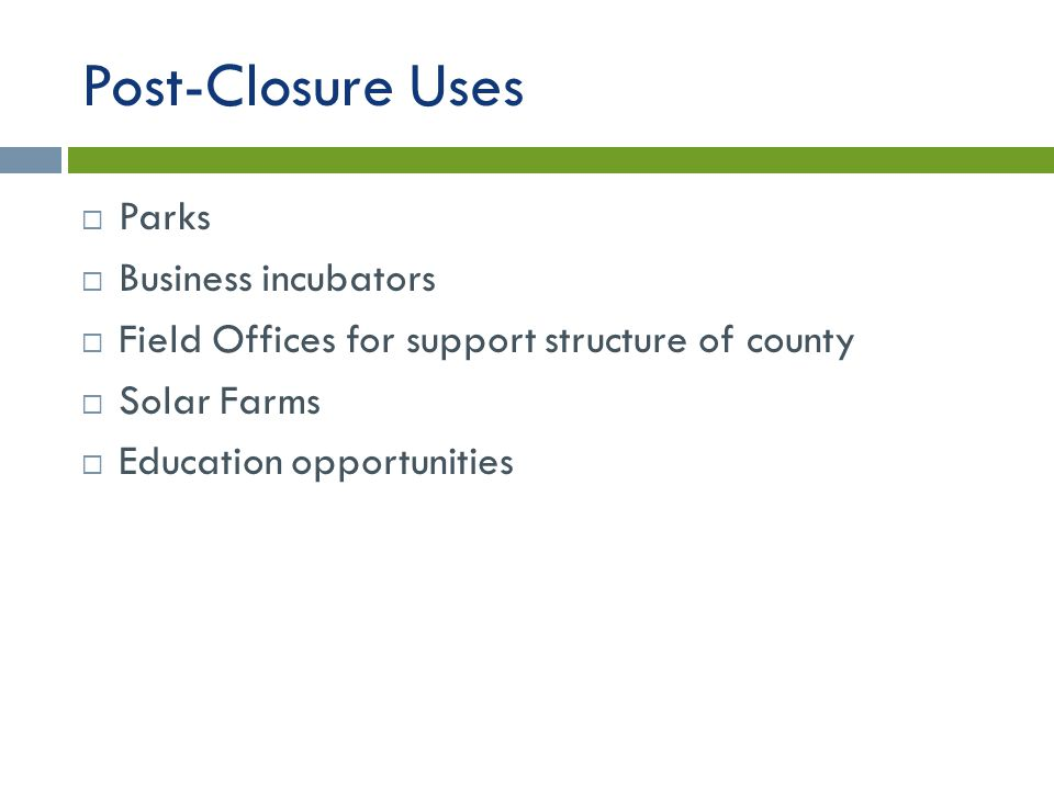 Post-Closure Uses  Parks  Business incubators  Field Offices for support structure of county  Solar Farms  Education opportunities