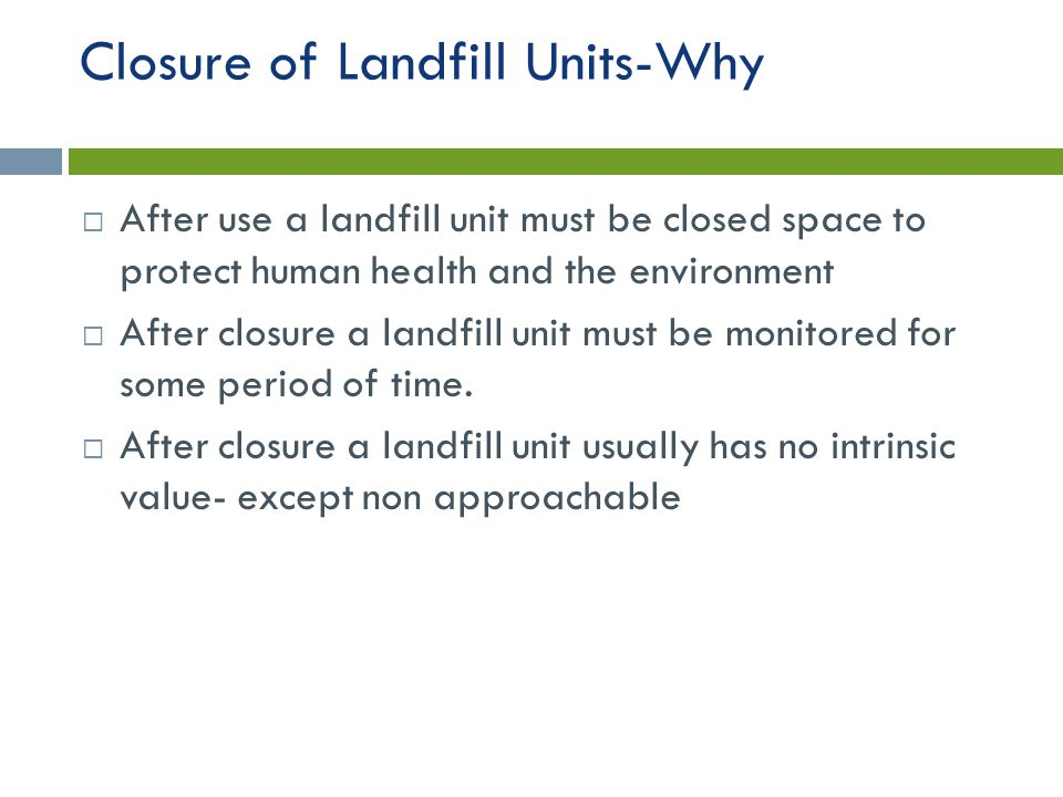 Closure of Landfill Units-Why  After use a landfill unit must be closed space to protect human health and the environment  After closure a landfill unit must be monitored for some period of time.