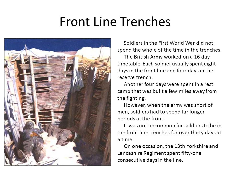 Front Line Trenches Soldiers in the First World War did not spend the whole of the time in the trenches.