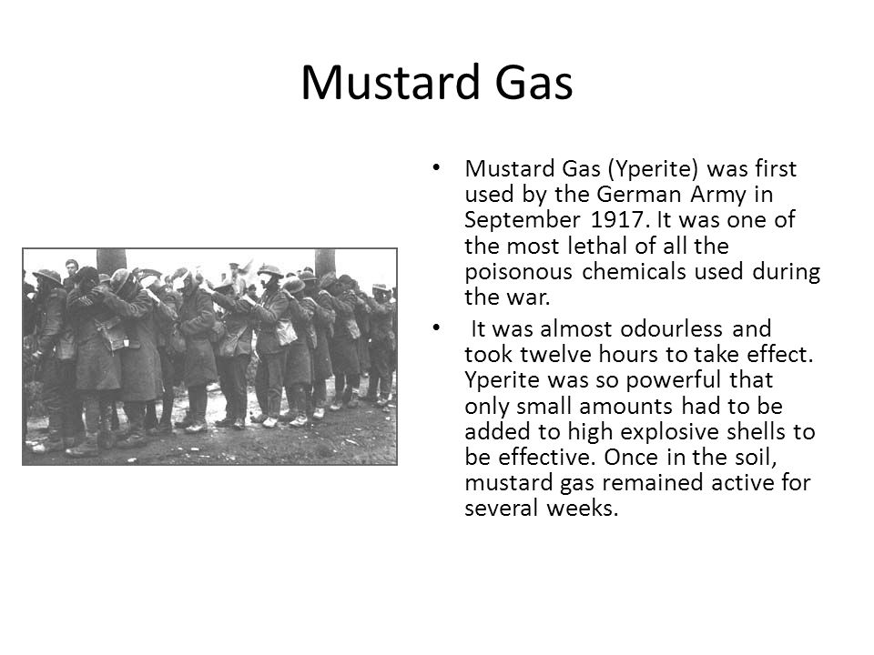 Mustard Gas Mustard Gas (Yperite) was first used by the German Army in September 1917. It was one of the most lethal of all the poisonous chemicals us