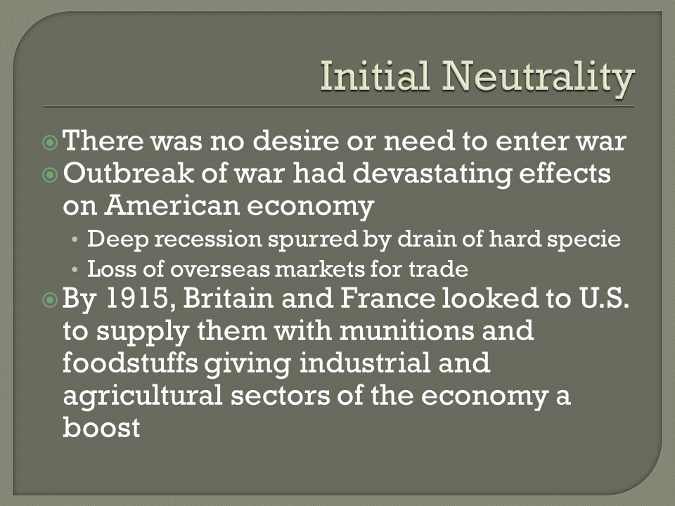  There was no desire or need to enter war  Outbreak of war had devastating effects on American economy Deep recession spurred by drain of hard specie Loss of overseas markets for trade  By 1915, Britain and France looked to U.S.