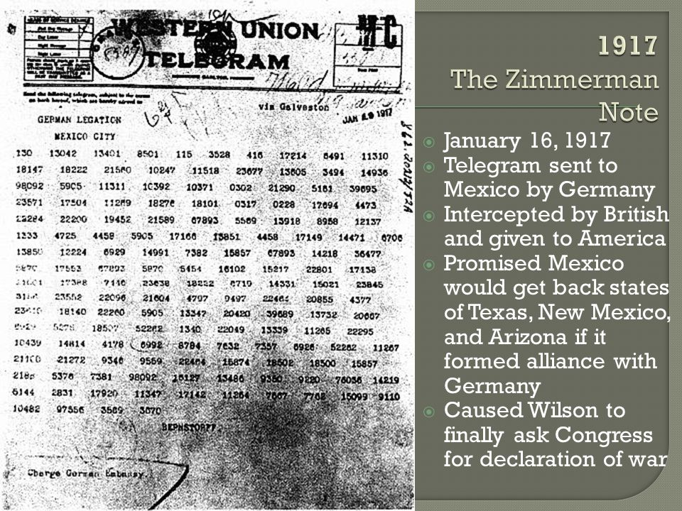  January 16, 1917  Telegram sent to Mexico by Germany  Intercepted by British and given to America  Promised Mexico would get back states of Texas, New Mexico, and Arizona if it formed alliance with Germany  Caused Wilson to finally ask Congress for declaration of war