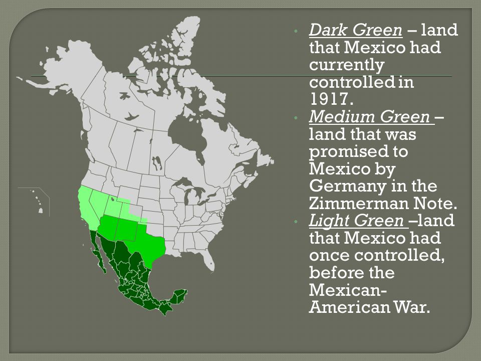 Dark Green – land that Mexico had currently controlled in 1917. Medium Green – land that was promised to Mexico by Germany in the Zimmerman Note. Ligh