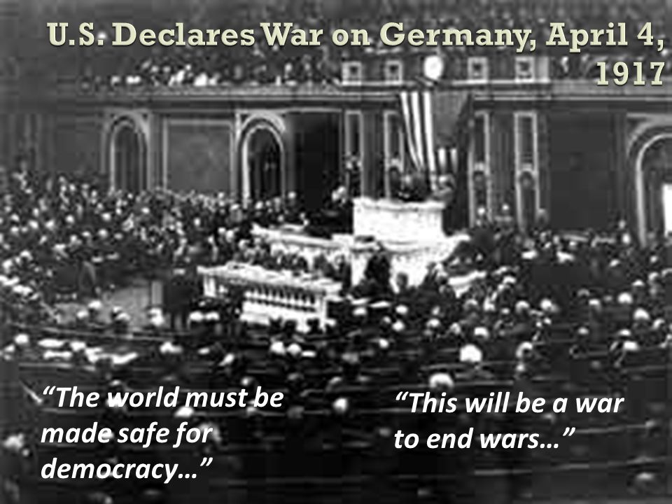 The world must be made safe for democracy… This will be a war to end wars…