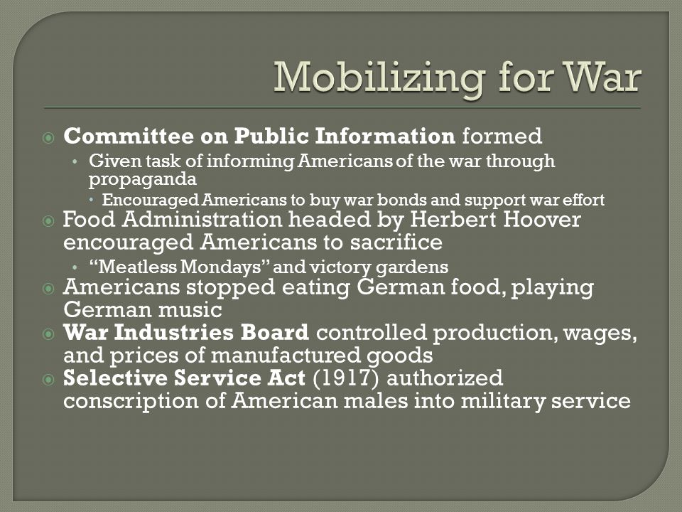  Committee on Public Information formed Given task of informing Americans of the war through propaganda  Encouraged Americans to buy war bonds and support war effort  Food Administration headed by Herbert Hoover encouraged Americans to sacrifice Meatless Mondays and victory gardens  Americans stopped eating German food, playing German music  War Industries Board controlled production, wages, and prices of manufactured goods  Selective Service Act (1917) authorized conscription of American males into military service