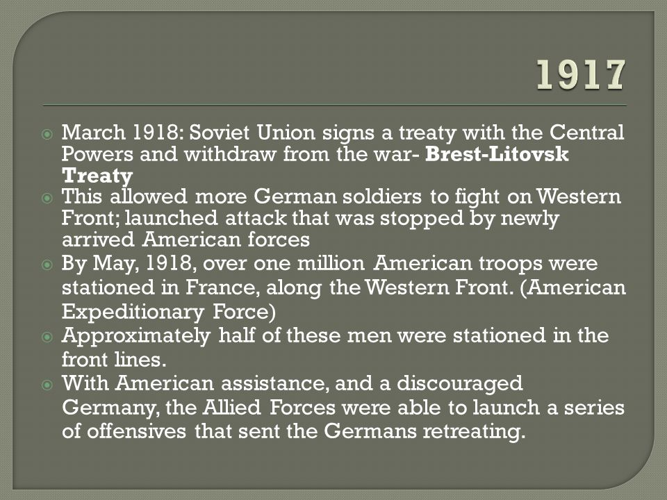  March 1918: Soviet Union signs a treaty with the Central Powers and withdraw from the war- Brest-Litovsk Treaty  This allowed more German soldiers to fight on Western Front; launched attack that was stopped by newly arrived American forces  By May, 1918, over one million American troops were stationed in France, along the Western Front.