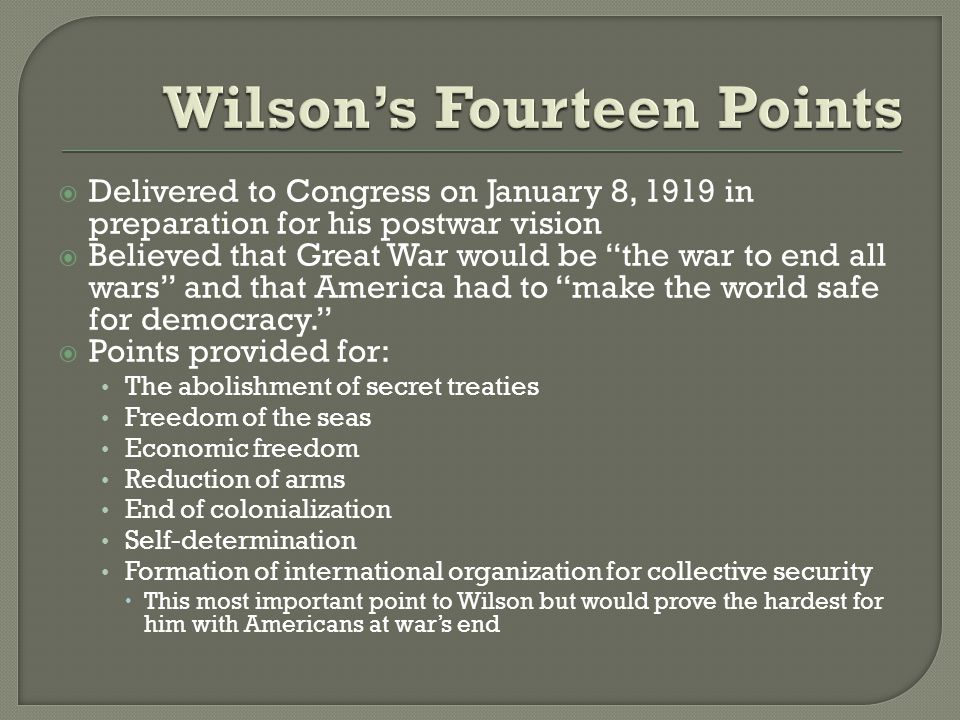  Delivered to Congress on January 8, 1919 in preparation for his postwar vision  Believed that Great War would be the war to end all wars and that America had to make the world safe for democracy.  Points provided for: The abolishment of secret treaties Freedom of the seas Economic freedom Reduction of arms End of colonialization Self-determination Formation of international organization for collective security  This most important point to Wilson but would prove the hardest for him with Americans at war's end