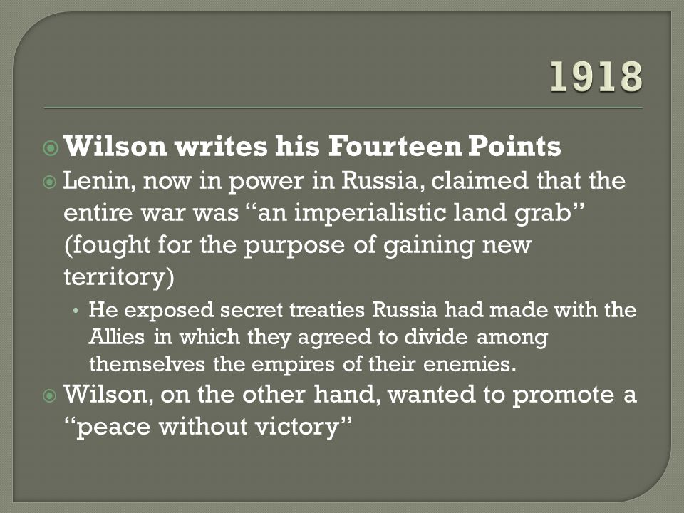  Wilson writes his Fourteen Points  Lenin, now in power in Russia, claimed that the entire war was an imperialistic land grab (fought for the purpose of gaining new territory) He exposed secret treaties Russia had made with the Allies in which they agreed to divide among themselves the empires of their enemies.
