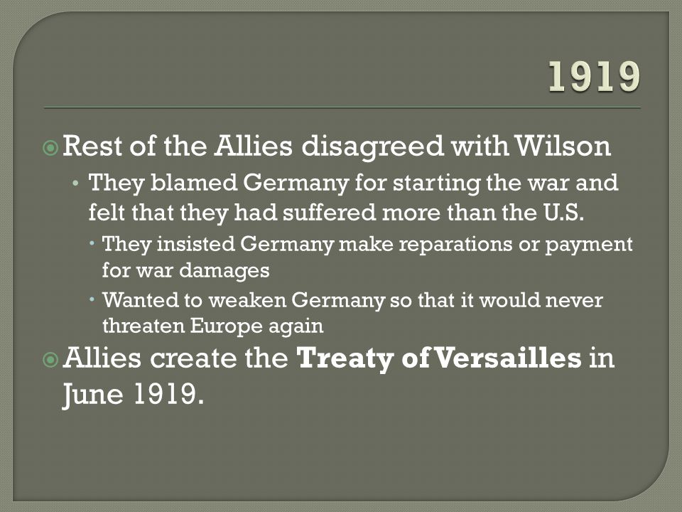  Rest of the Allies disagreed with Wilson They blamed Germany for starting the war and felt that they had suffered more than the U.S.