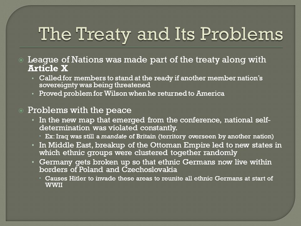  League of Nations was made part of the treaty along with Article X Called for members to stand at the ready if another member nation's sovereignty was being threatened Proved problem for Wilson when he returned to America  Problems with the peace In the new map that emerged from the conference, national self- determination was violated constantly.