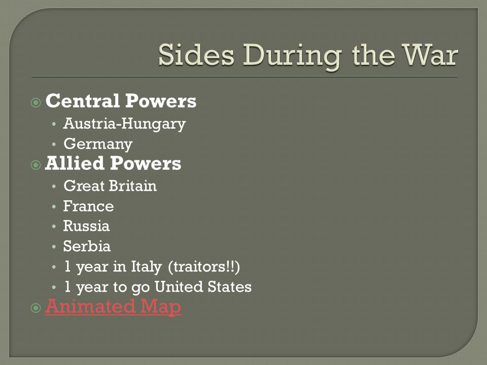  Central Powers Austria-Hungary Germany  Allied Powers Great Britain France Russia Serbia 1 year in Italy (traitors!!) 1 year to go United States  Animated Map Animated Map