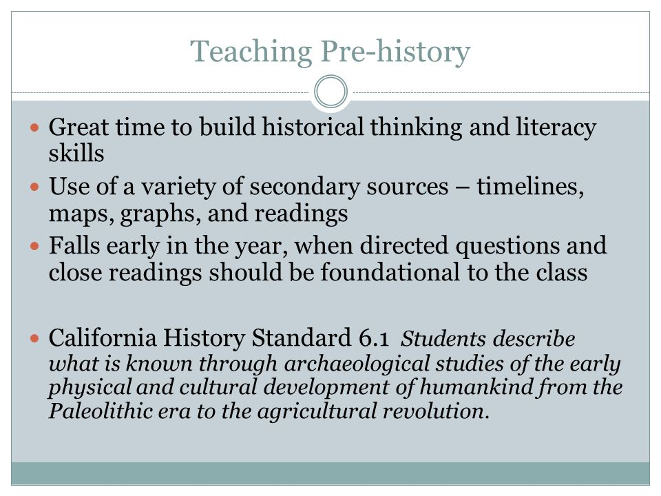 Teaching Pre-history Great time to build historical thinking and literacy skills Use of a variety of secondary sources – timelines, maps, graphs, and readings Falls early in the year, when directed questions and close readings should be foundational to the class California History Standard 6.1 Students describe what is known through archaeological studies of the early physical and cultural development of humankind from the Paleolithic era to the agricultural revolution.