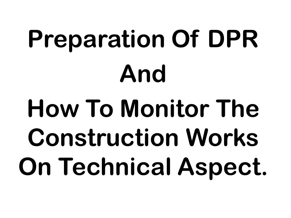 Preparation Of DPR And How To Monitor The Construction Works On Technical Aspect.