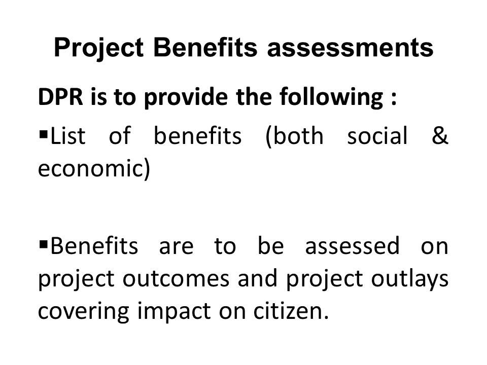 Project Benefits assessments DPR is to provide the following :  List of benefits (both social & economic)  Benefits are to be assessed on project outcomes and project outlays covering impact on citizen.