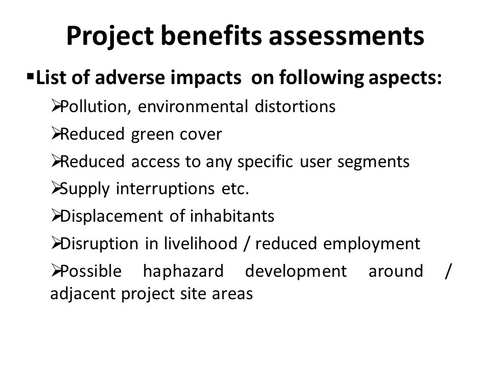 Project benefits assessments  List of adverse impacts on following aspects:  Pollution, environmental distortions  Reduced green cover  Reduced access to any specific user segments  Supply interruptions etc.