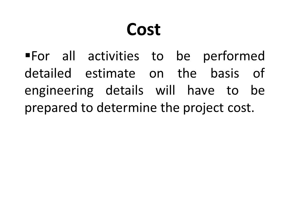 Cost  For all activities to be performed detailed estimate on the basis of engineering details will have to be prepared to determine the project cost.