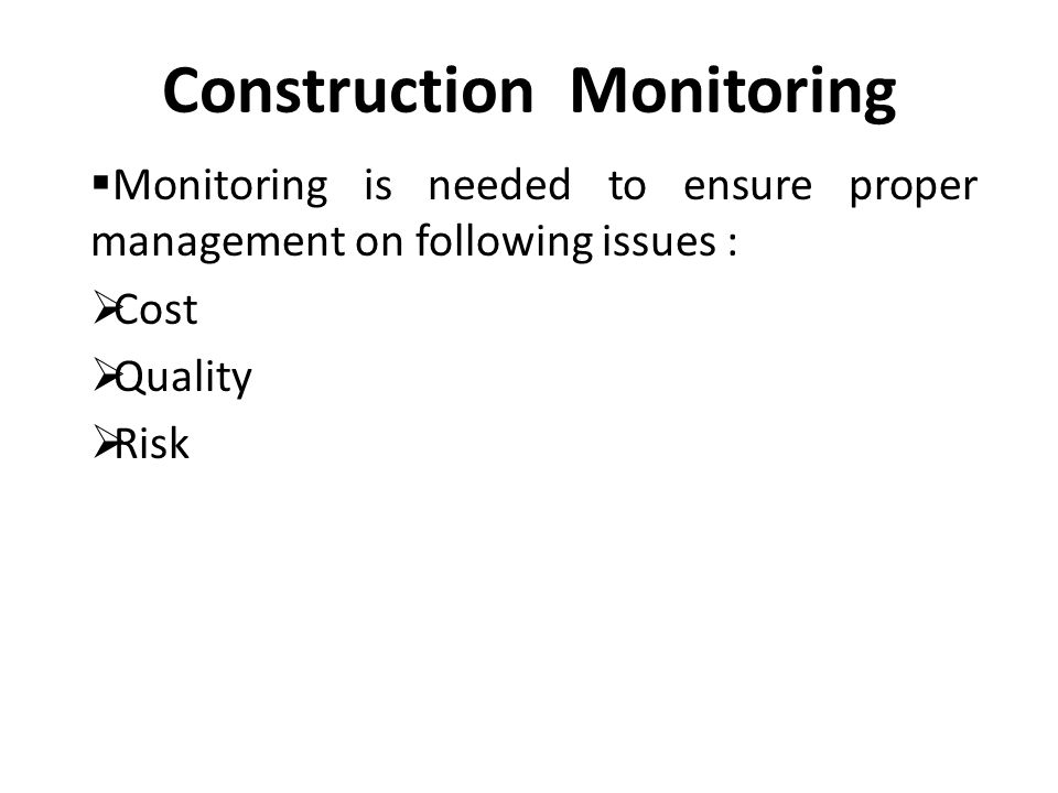Construction Monitoring  Monitoring is needed to ensure proper management on following issues :  Cost  Quality  Risk