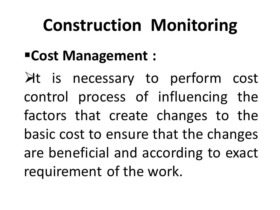 Construction Monitoring  Cost Management :  It is necessary to perform cost control process of influencing the factors that create changes to the basic cost to ensure that the changes are beneficial and according to exact requirement of the work.