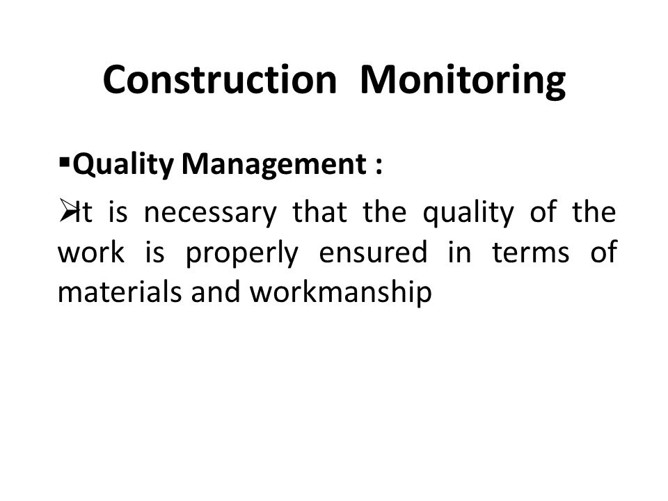 Construction Monitoring  Quality Management :  It is necessary that the quality of the work is properly ensured in terms of materials and workmanship